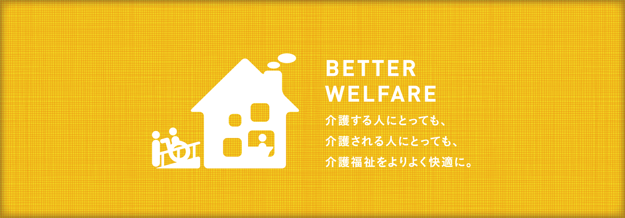 BETTER WELFARE 介護する人にとっても、介護される人にとっても、介護福祉をよりよく快適に。